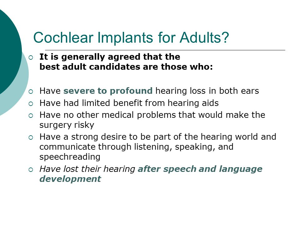 Cochlear Implants for Adults?  It is generally agreed that the best adult candidates are those who:  Have severe to profound hearing loss in both ea