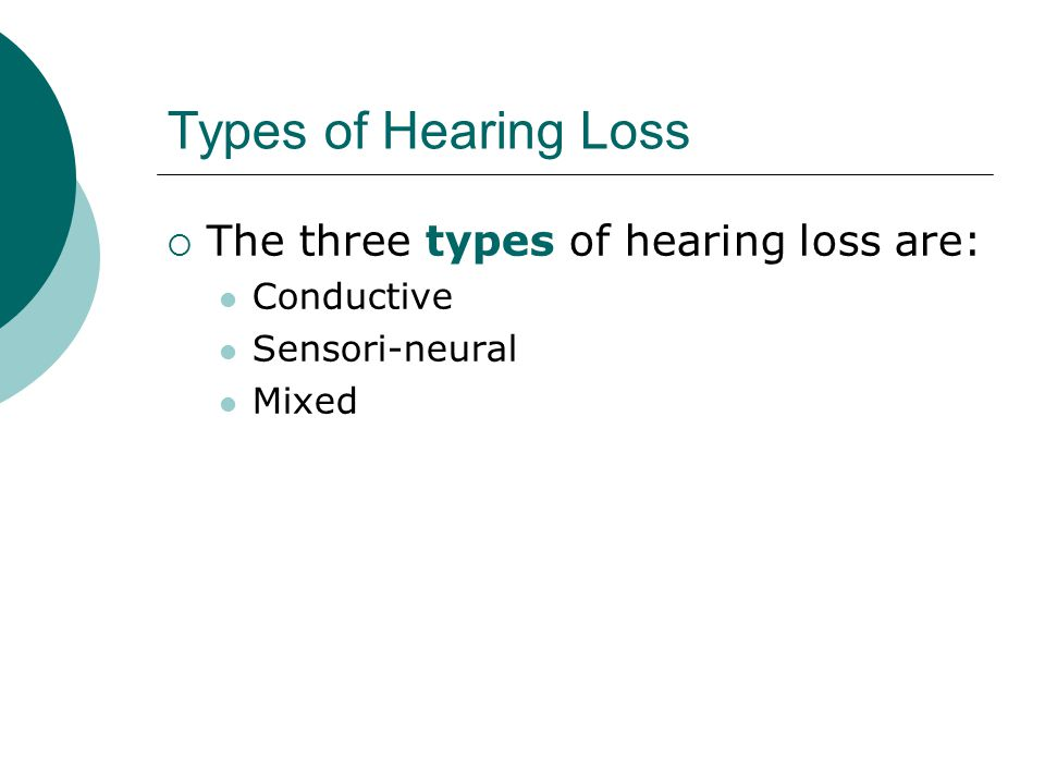 Types of Hearing Loss  The three types of hearing loss are: Conductive Sensori-neural Mixed