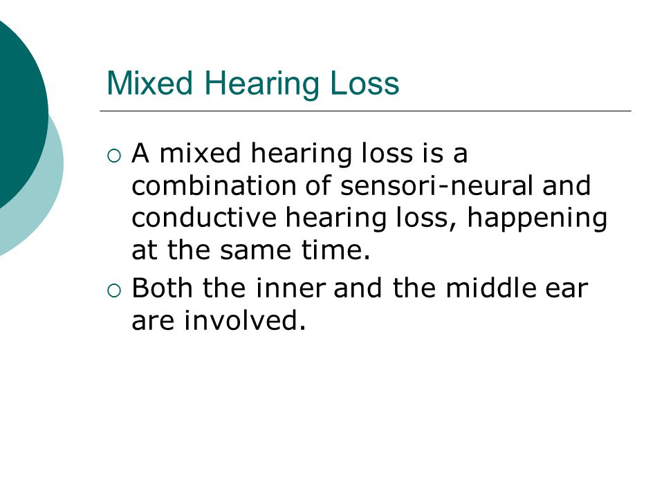 Mixed Hearing Loss  A mixed hearing loss is a combination of sensori-neural and conductive hearing loss, happening at the same time.  Both the inner