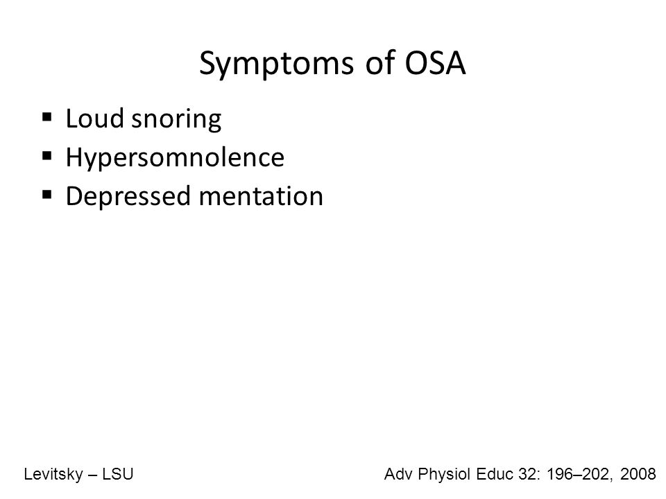 Symptoms of OSA  Loud snoring  Hypersomnolence  Depressed mentation Adv Physiol Educ 32: 196–202, 2008Levitsky – LSU