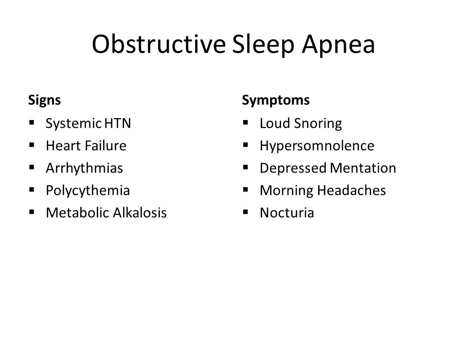 Obstructive Sleep Apnea Signs  Systemic HTN  Heart Failure  Arrhythmias  Polycythemia  Metabolic Alkalosis Symptoms  Loud Snoring  Hypersomnolence  Depressed Mentation  Morning Headaches  Nocturia