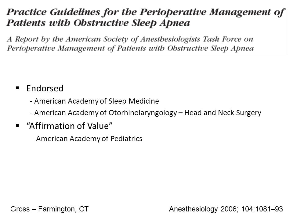  Endorsed - American Academy of Sleep Medicine - American Academy of Otorhinolaryngology – Head and Neck Surgery  Affirmation of Value - American Academy of Pediatrics Gross – Farmington, CTAnesthesiology 2006; 104:1081–93