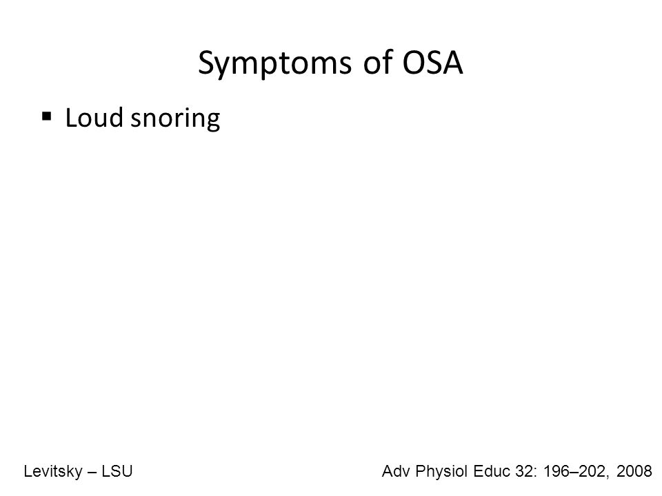 Symptoms of OSA  Loud snoring Adv Physiol Educ 32: 196–202, 2008Levitsky – LSU