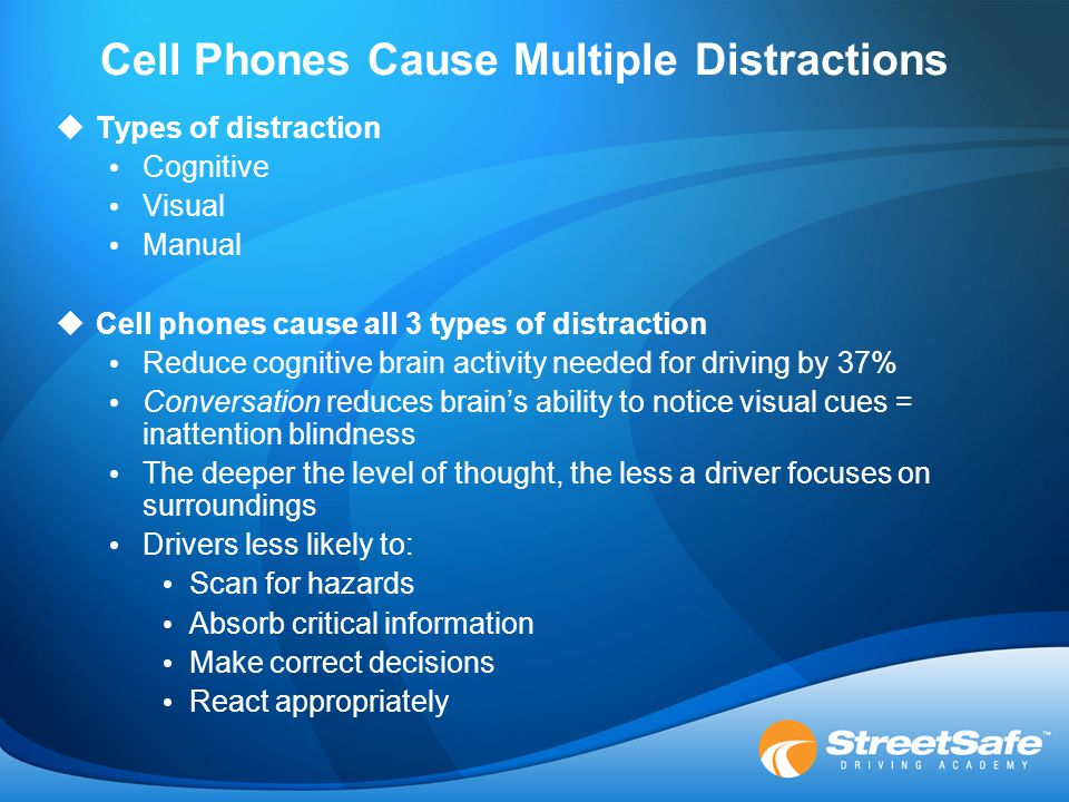 Cell Phones Cause Multiple Distractions  Types of distraction Cognitive Visual Manual  Cell phones cause all 3 types of distraction Reduce cognitive brain activity needed for driving by 37% Conversation reduces brain's ability to notice visual cues = inattention blindness The deeper the level of thought, the less a driver focuses on surroundings Drivers less likely to: Scan for hazards Absorb critical information Make correct decisions React appropriately