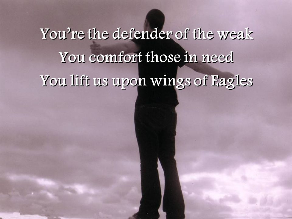 You're the defender of the weak You comfort those in need You lift us upon wings of Eagles You're the defender of the weak You comfort those in need You lift us upon wings of Eagles