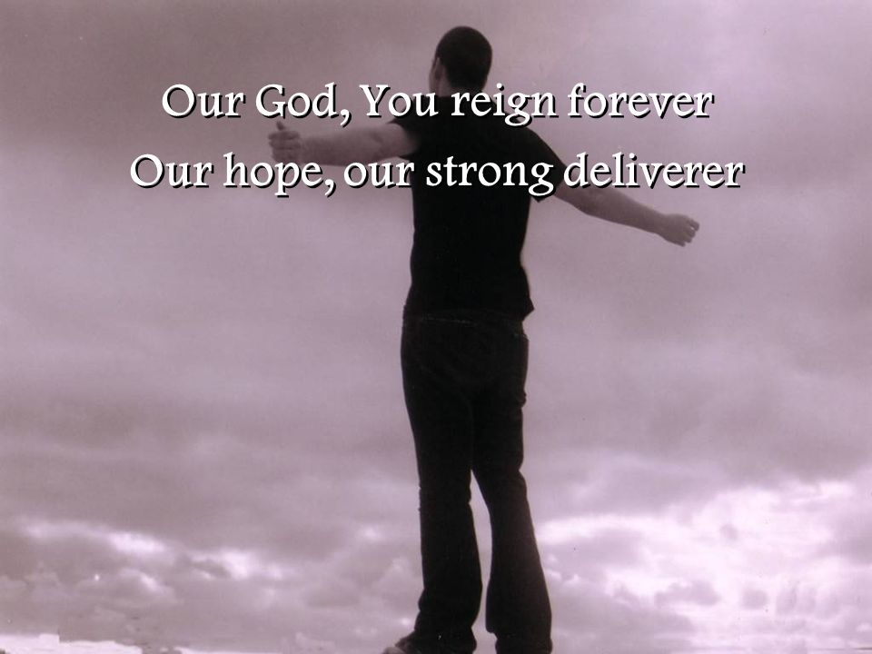 Our God, You reign forever Our hope, our strong deliverer Our God, You reign forever Our hope, our strong deliverer