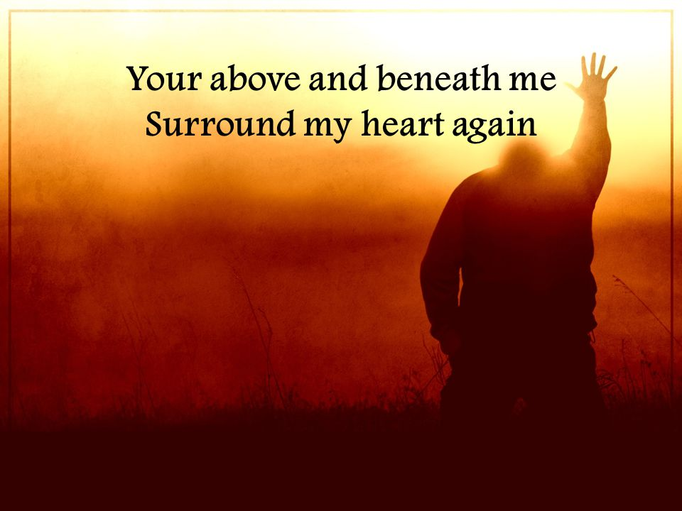 Your above and beneath me Surround my heart again