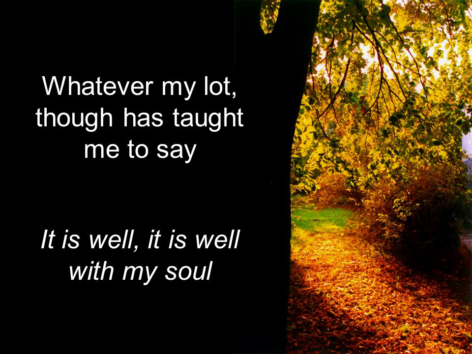 Whatever my lot, though has taught me to say It is well, it is well with my soul