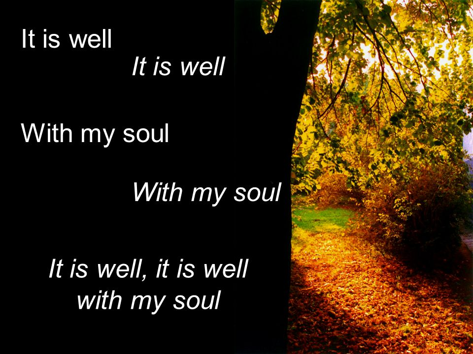 It is well With my soul It is well With my soul It is well, it is well with my soul