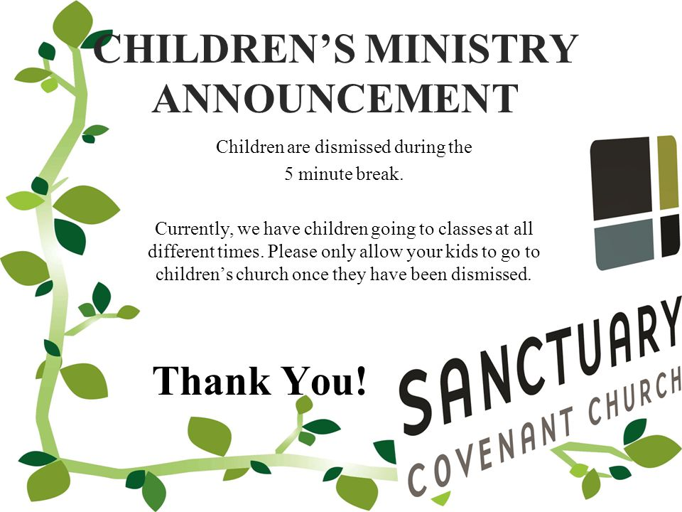 CHILDREN'S MINISTRY ANNOUNCEMENT Children are dismissed during the 5 minute break.