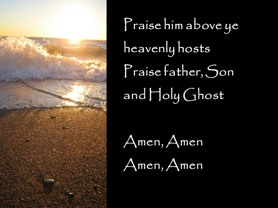 Praise him above ye heavenly hosts Praise father, Son and Holy Ghost Amen, Amen