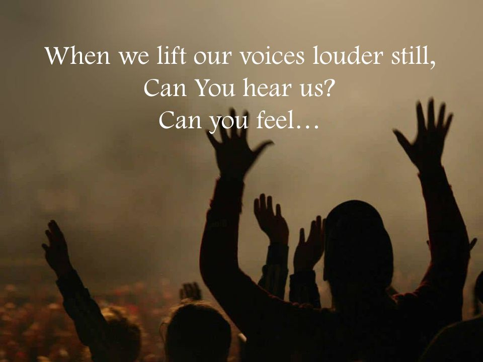 When we lift our voices louder still, Can You hear us? Can you feel…