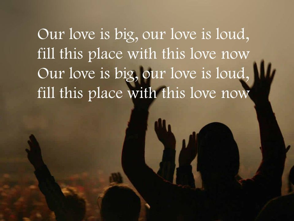 Our love is big, our love is loud, fill this place with this love now Our love is big, our love is loud, fill this place with this love now