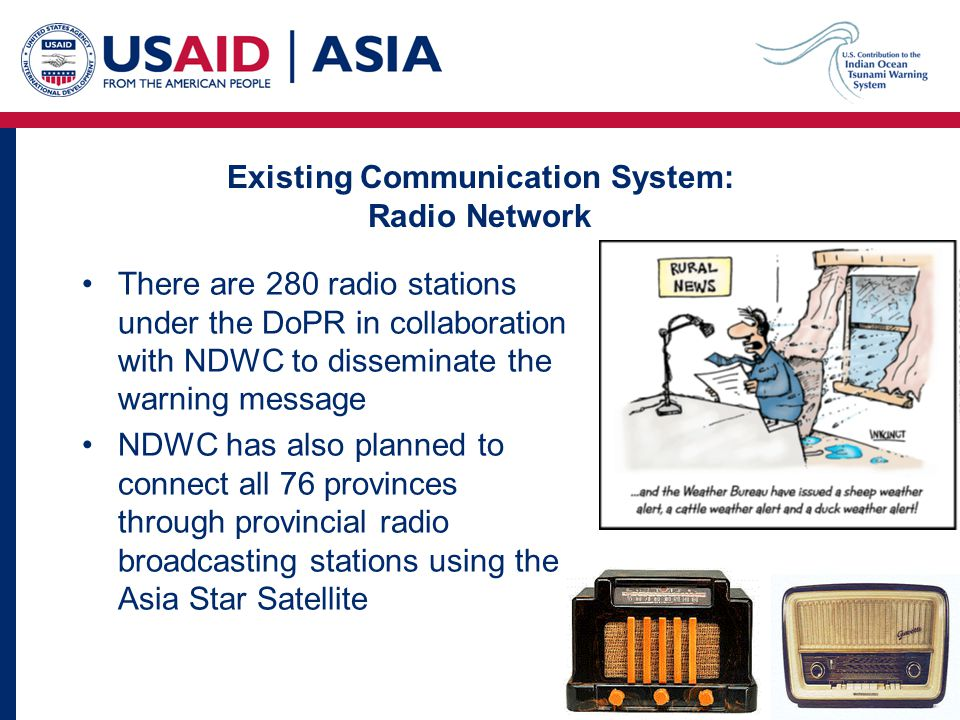 Existing Communication System: Radio Network There are 280 radio stations under the DoPR in collaboration with NDWC to disseminate the warning message NDWC has also planned to connect all 76 provinces through provincial radio broadcasting stations using the Asia Star Satellite