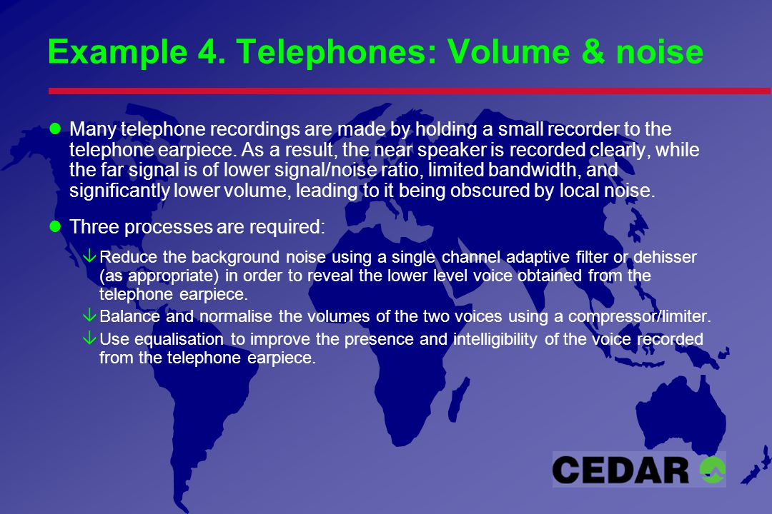 Example 4. Telephones: Volume & noise Many telephone recordings are made by holding a small recorder to the telephone earpiece. As a result, the near