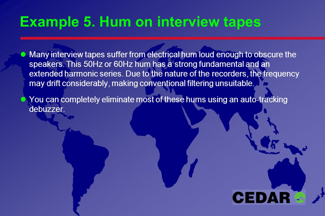 Example 5. Hum on interview tapes Many interview tapes suffer from electrical hum loud enough to obscure the speakers. This 50Hz or 60Hz hum has a str