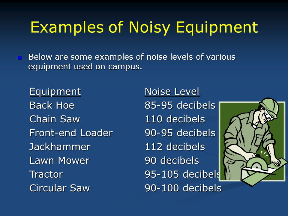 Examples of Noisy Equipment EquipmentNoise Level Back Hoe85-95 decibels Chain Saw110 decibels Front-end Loader90-95 decibels Jackhammer112 decibels La