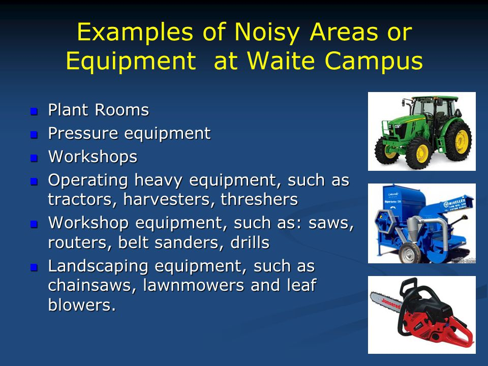 Examples of Noisy Areas or Equipment at Waite Campus Plant Rooms Plant Rooms Pressure equipment Pressure equipment Workshops Workshops Operating heavy
