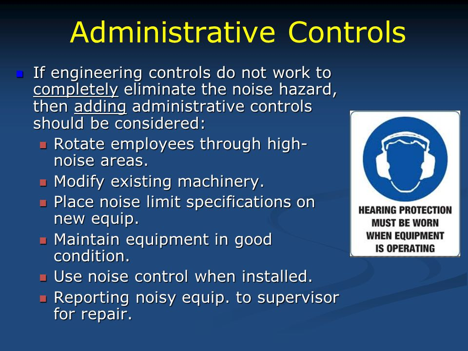 Administrative Controls If engineering controls do not work to completely eliminate the noise hazard, then adding administrative controls should be co