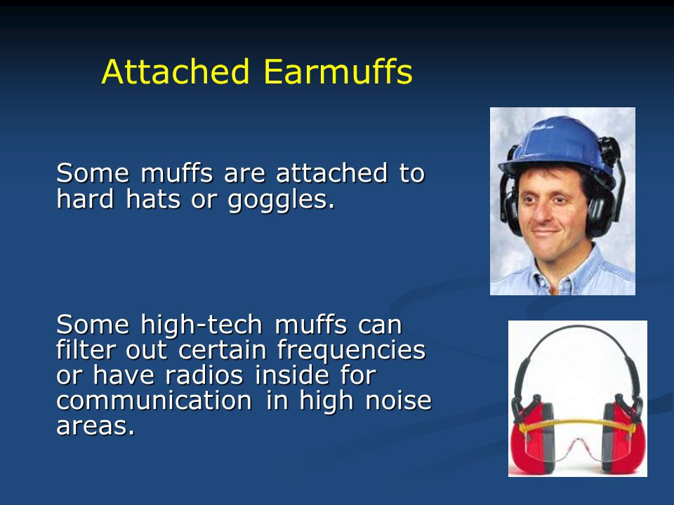 Some muffs are attached to hard hats or goggles. Some high-tech muffs can filter out certain frequencies or have radios inside for communication in hi