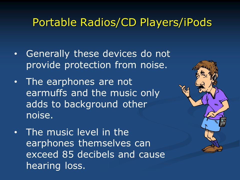 Portable Radios/CD Players/iPods Generally these devices do not provide protection from noise. The earphones are not earmuffs and the music only adds