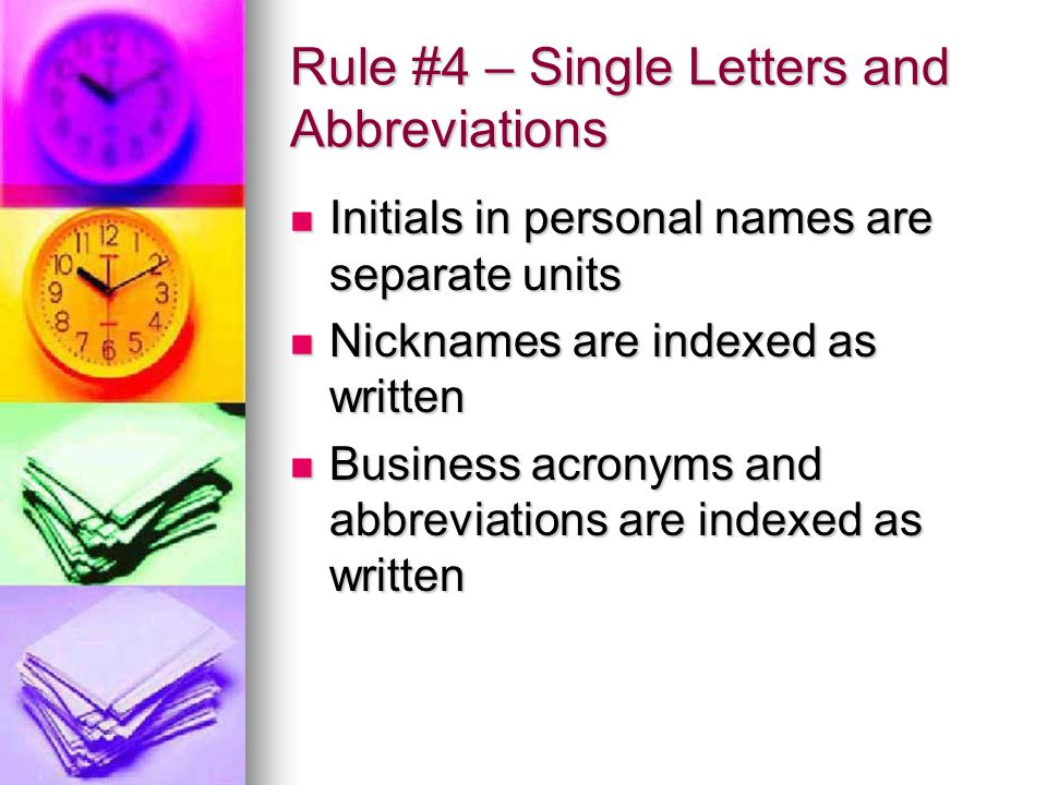 Rule #4 – Single Letters and Abbreviations Initials in personal names are separate units Initials in personal names are separate units Nicknames are indexed as written Nicknames are indexed as written Business acronyms and abbreviations are indexed as written Business acronyms and abbreviations are indexed as written