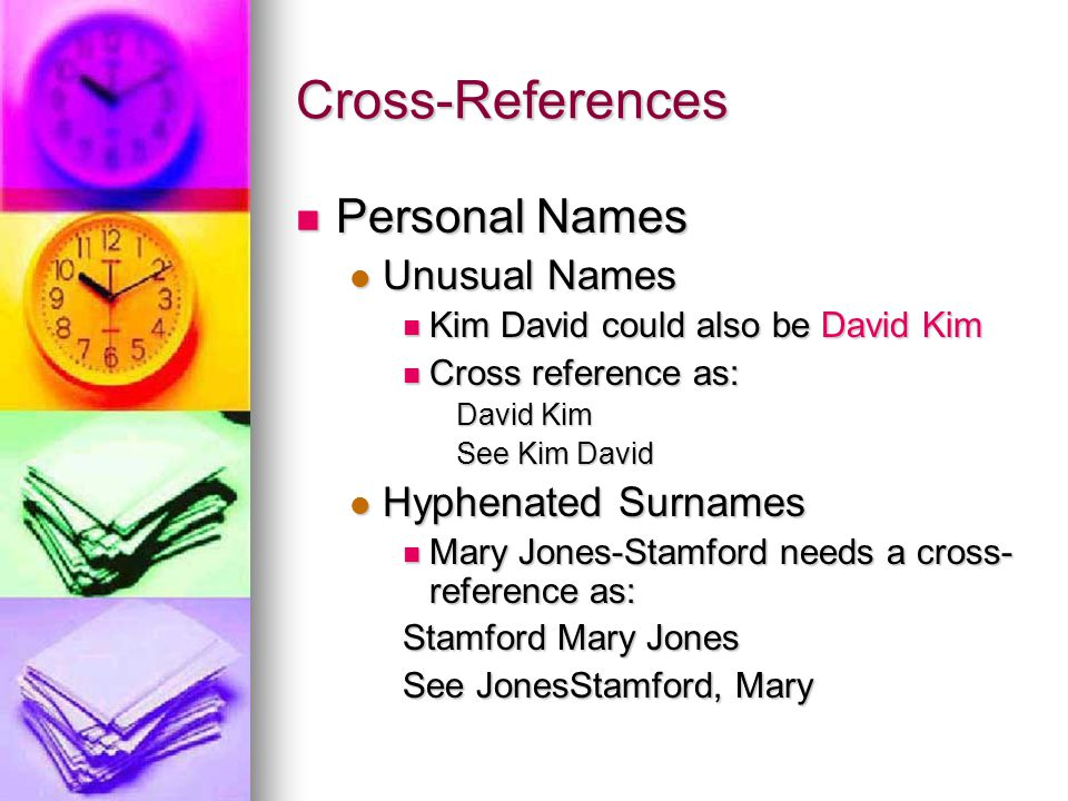 Cross-References Personal Names Personal Names Unusual Names Unusual Names Kim David could also be David Kim Kim David could also be David Kim Cross reference as: Cross reference as: David Kim See Kim David Hyphenated Surnames Hyphenated Surnames Mary Jones-Stamford needs a cross- reference as: Mary Jones-Stamford needs a cross- reference as: Stamford Mary Jones See JonesStamford, Mary