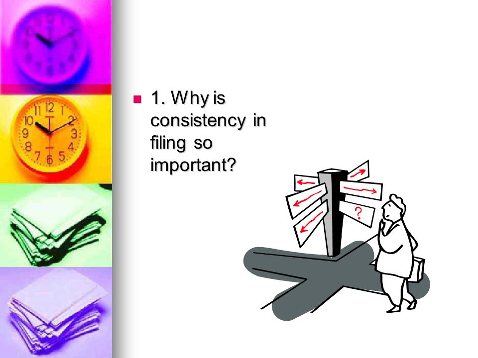 1. Why is consistency in filing so important? 1. Why is consistency in filing so important?