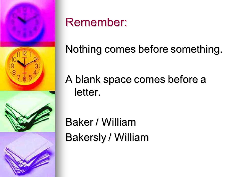 Remember: Nothing comes before something.A blank space comes before a letter.