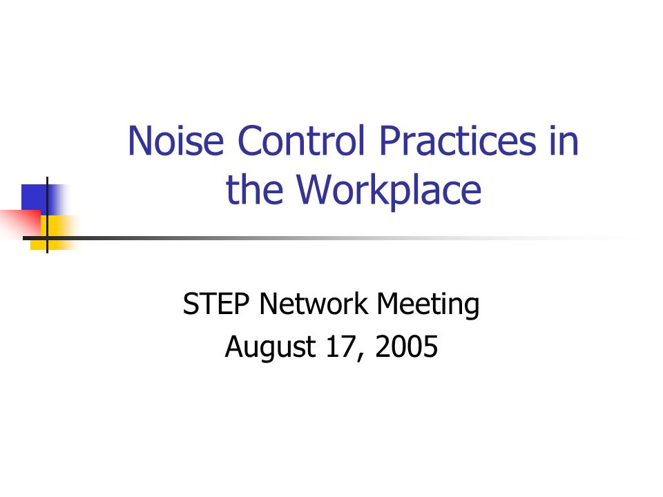Noise Control Practices in the Workplace STEP Network Meeting August 17, 2005