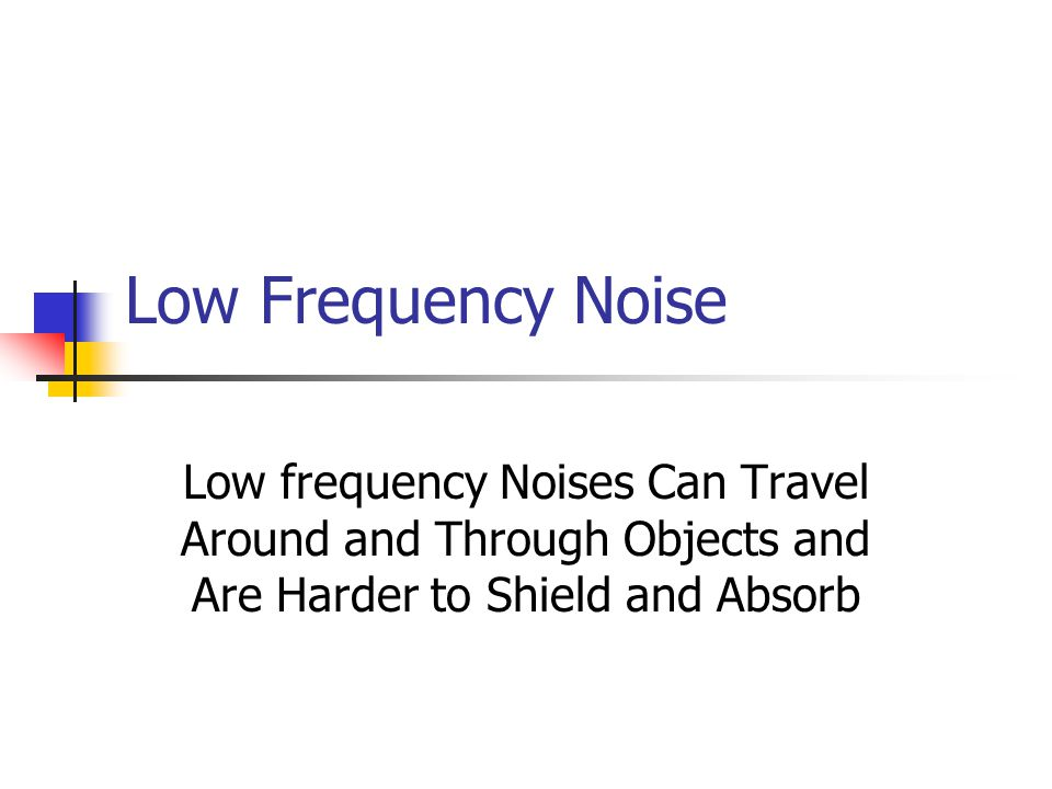 Low Frequency Noise Low frequency Noises Can Travel Around and Through Objects and Are Harder to Shield and Absorb