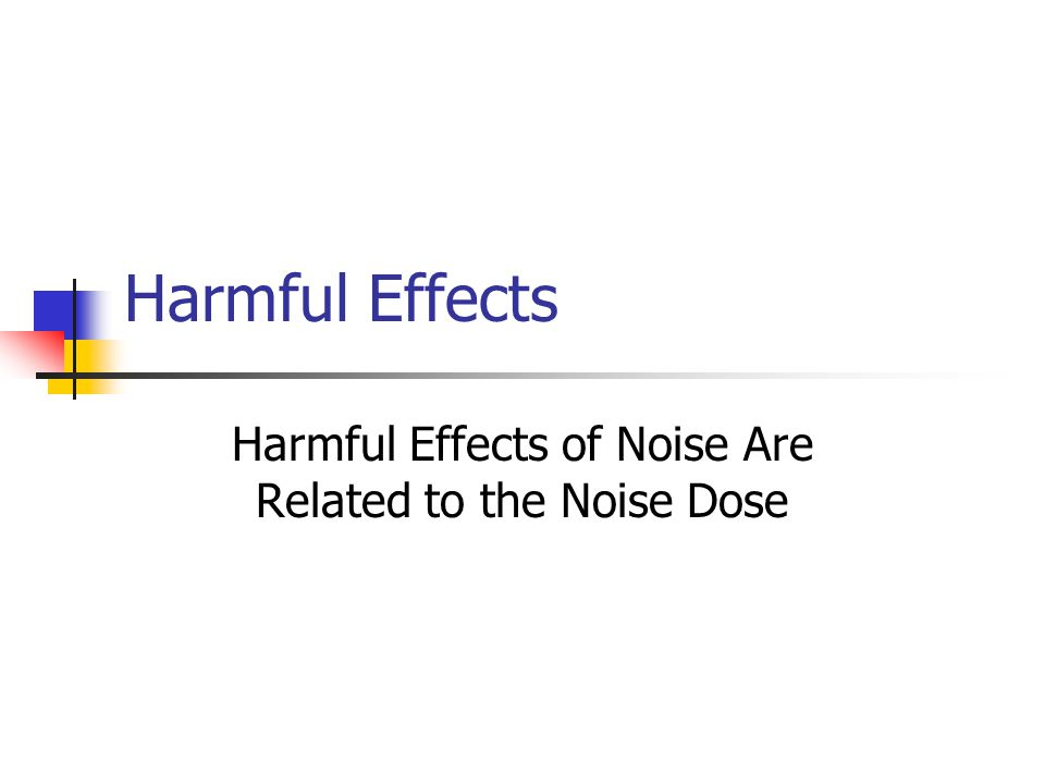 Harmful Effects Harmful Effects of Noise Are Related to the Noise Dose