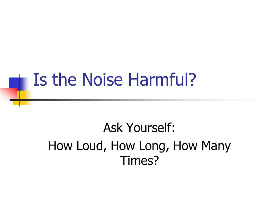 Is the Noise Harmful Ask Yourself: How Loud, How Long, How Many Times