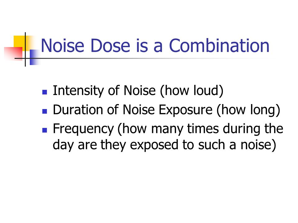 Noise Dose is a Combination Intensity of Noise (how loud) Duration of Noise Exposure (how long) Frequency (how many times during the day are they expo