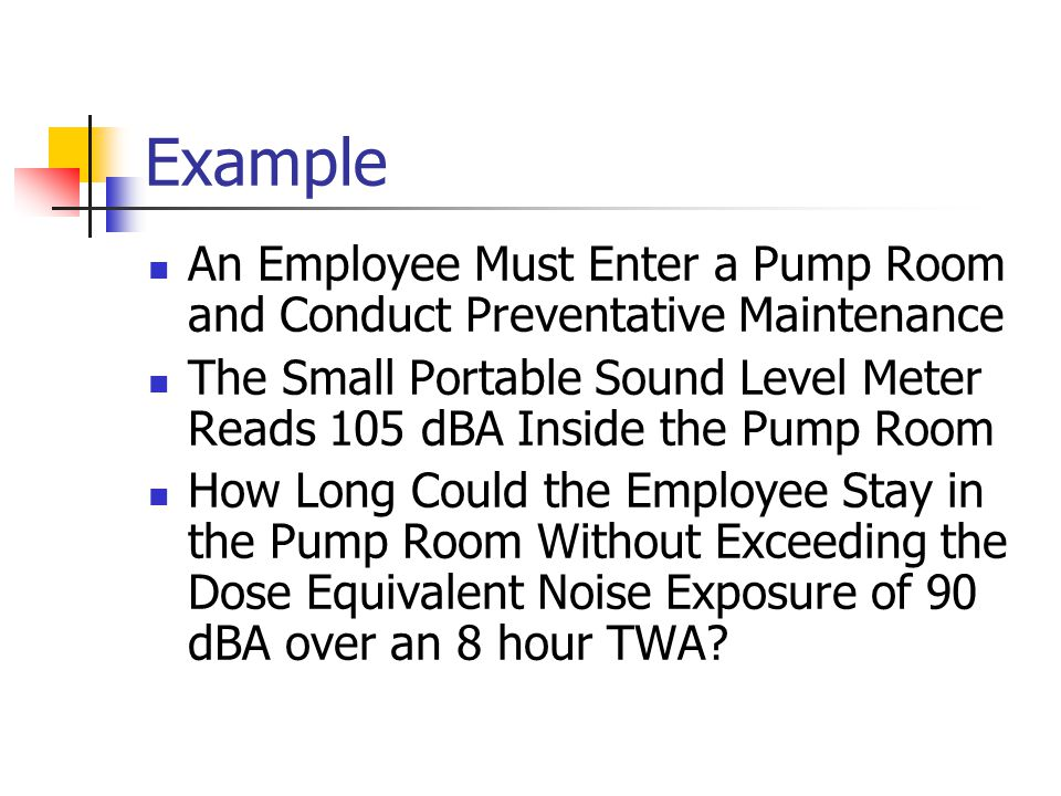 Example An Employee Must Enter a Pump Room and Conduct Preventative Maintenance The Small Portable Sound Level Meter Reads 105 dBA Inside the Pump Room How Long Could the Employee Stay in the Pump Room Without Exceeding the Dose Equivalent Noise Exposure of 90 dBA over an 8 hour TWA?