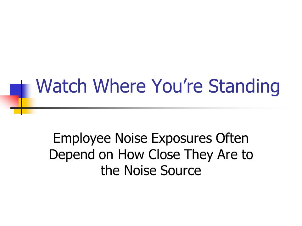 Watch Where You're Standing Employee Noise Exposures Often Depend on How Close They Are to the Noise Source