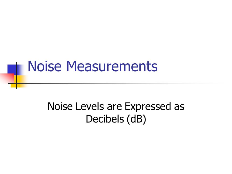 Noise Measurements Noise Levels are Expressed as Decibels (dB)
