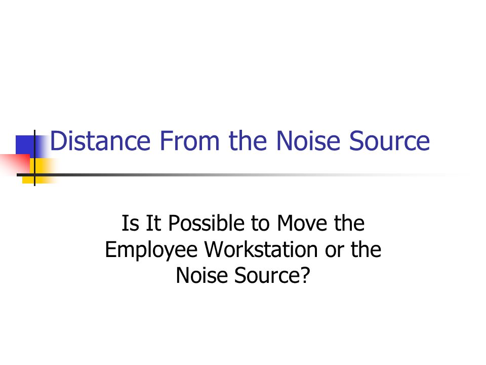 Distance From the Noise Source Is It Possible to Move the Employee Workstation or the Noise Source?