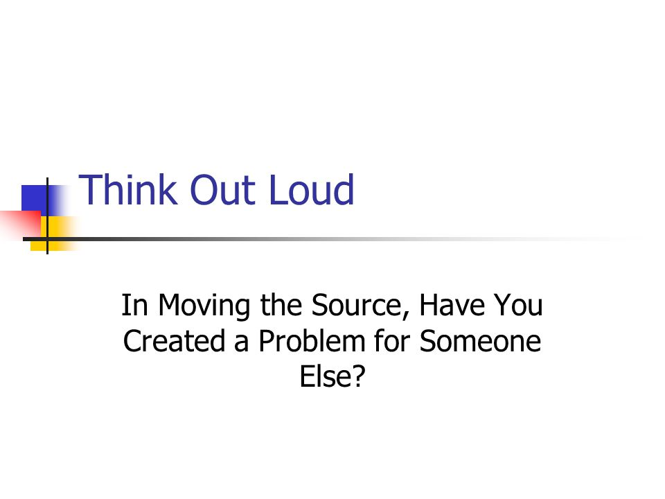 Think Out Loud In Moving the Source, Have You Created a Problem for Someone Else