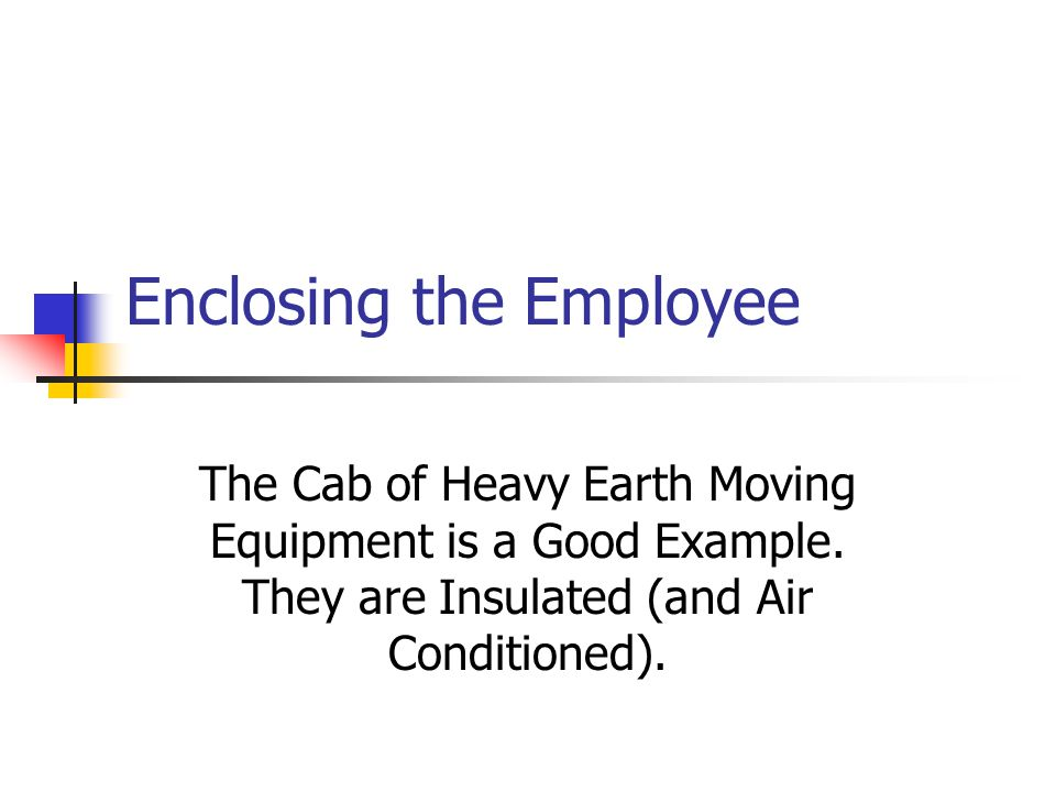 Enclosing the Employee The Cab of Heavy Earth Moving Equipment is a Good Example. They are Insulated (and Air Conditioned).