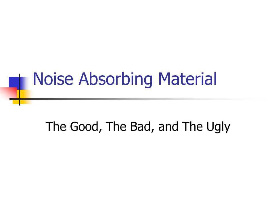 Noise Absorbing Material The Good, The Bad, and The Ugly