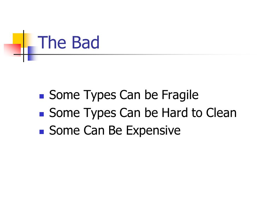 The Bad Some Types Can be Fragile Some Types Can be Hard to Clean Some Can Be Expensive