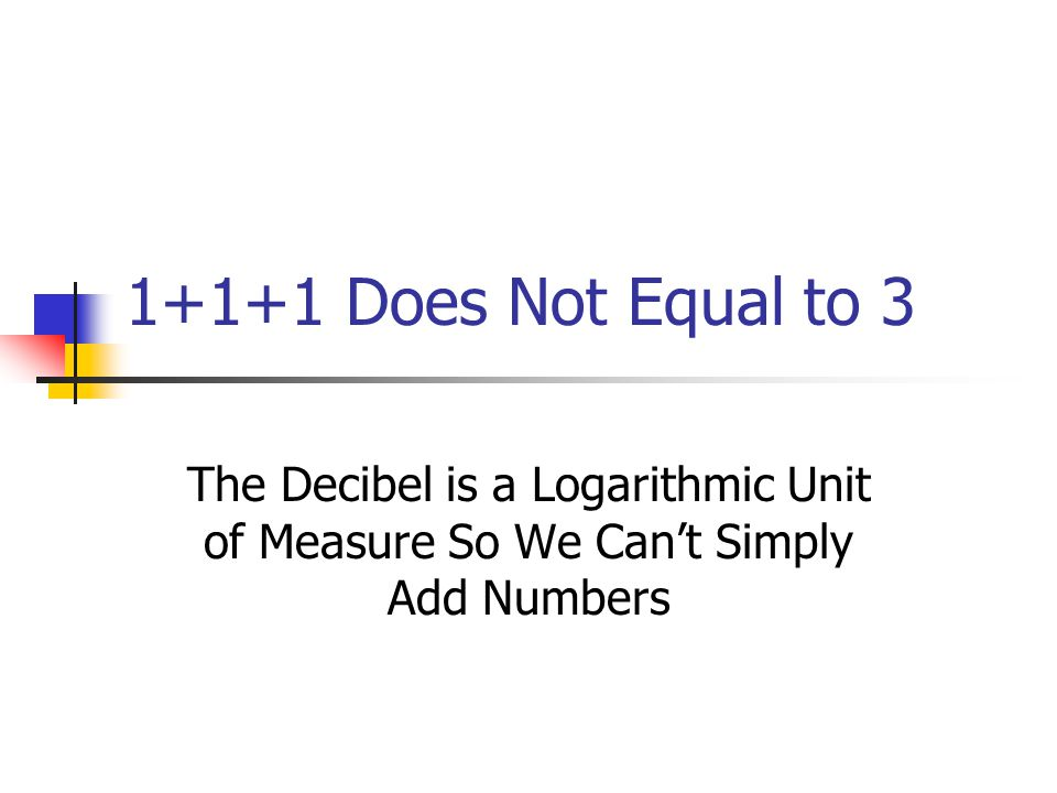 1+1+1 Does Not Equal to 3 The Decibel is a Logarithmic Unit of Measure So We Can't Simply Add Numbers