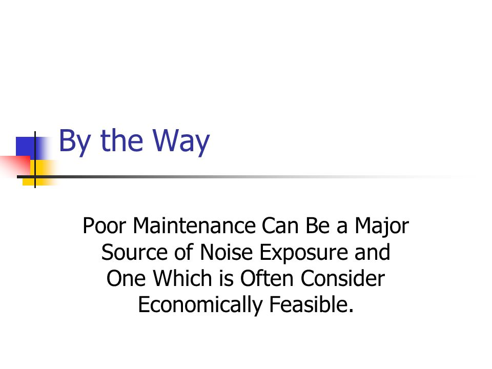 By the Way Poor Maintenance Can Be a Major Source of Noise Exposure and One Which is Often Consider Economically Feasible.