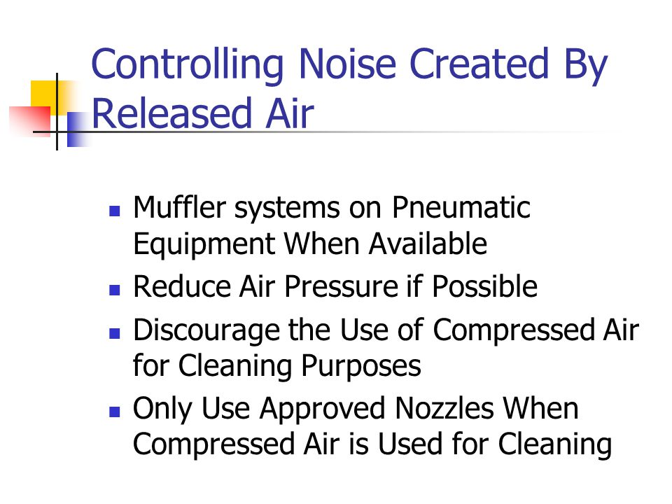 Controlling Noise Created By Released Air Muffler systems on Pneumatic Equipment When Available Reduce Air Pressure if Possible Discourage the Use of