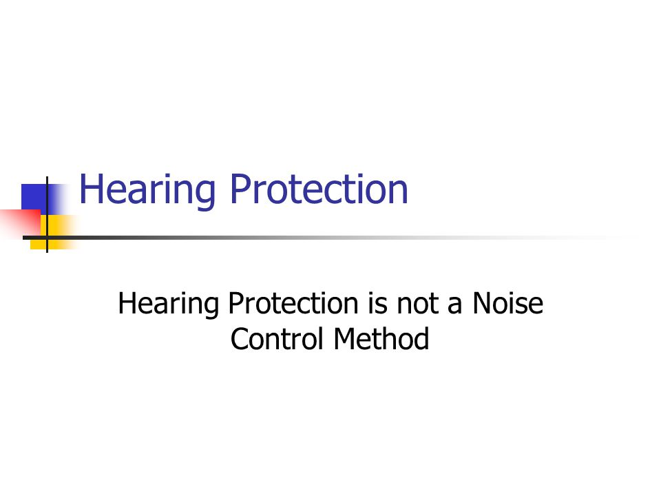 Hearing Protection Hearing Protection is not a Noise Control Method