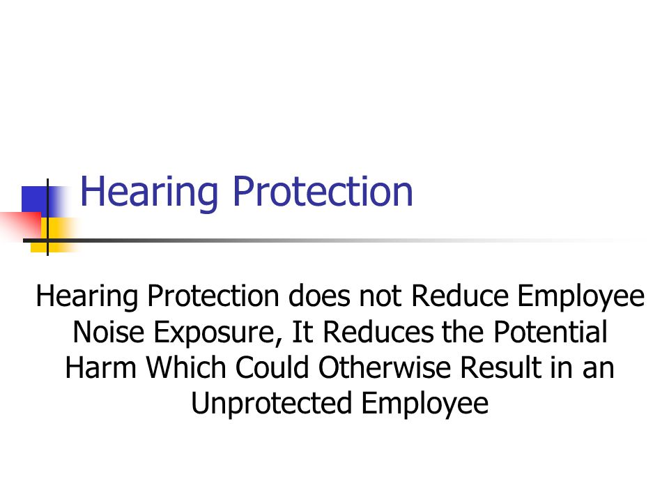 Hearing Protection Hearing Protection does not Reduce Employee Noise Exposure, It Reduces the Potential Harm Which Could Otherwise Result in an Unprot