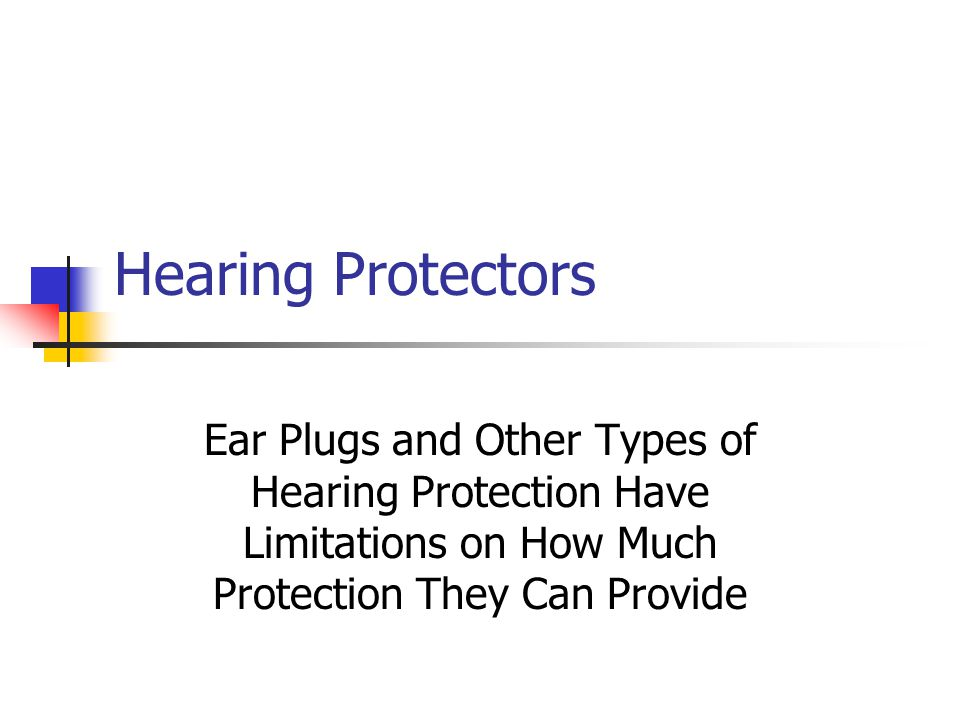 Hearing Protectors Ear Plugs and Other Types of Hearing Protection Have Limitations on How Much Protection They Can Provide