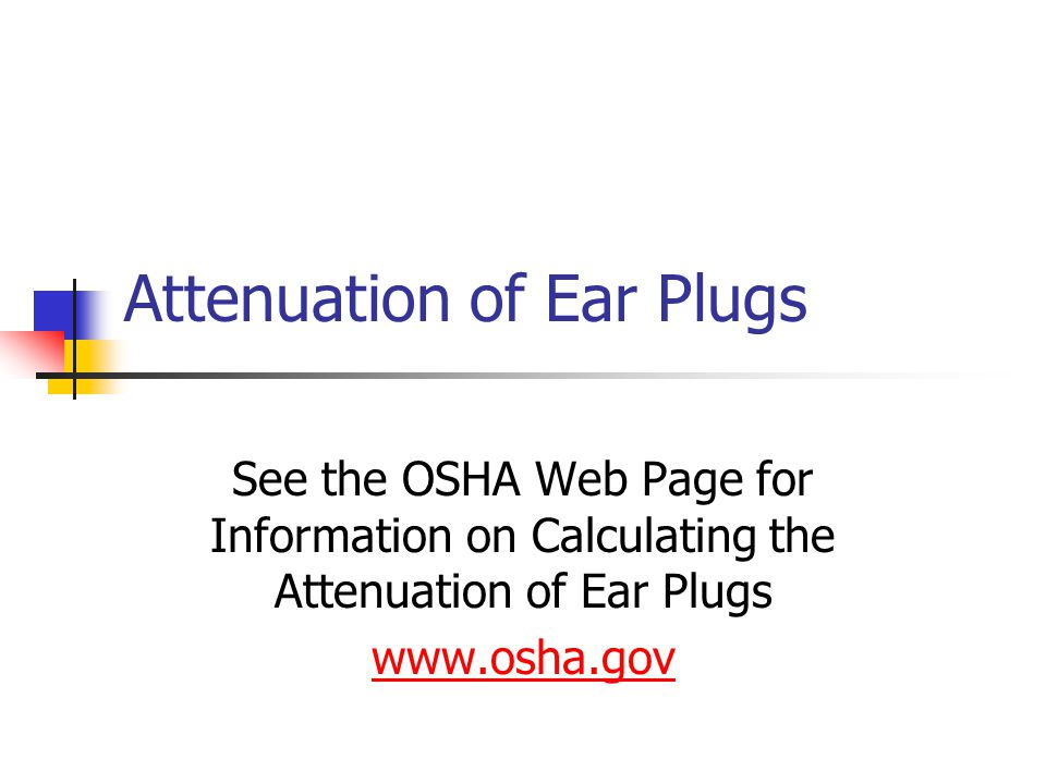 Attenuation of Ear Plugs See the OSHA Web Page for Information on Calculating the Attenuation of Ear Plugs www.osha.gov