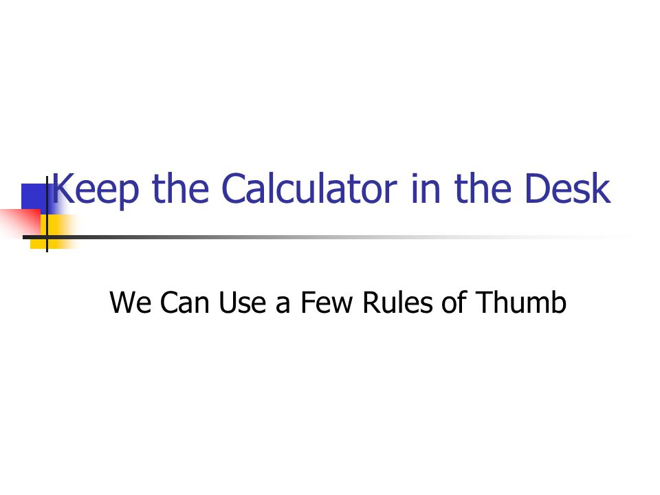 Keep the Calculator in the Desk We Can Use a Few Rules of Thumb